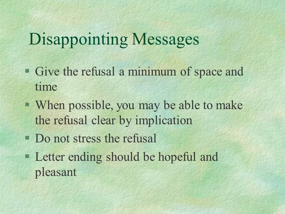 Disappointing Messages §Give the refusal a minimum of space and time §When possible, you may be able to make the refusal clear by implication §Do not stress the refusal §Letter ending should be hopeful and pleasant