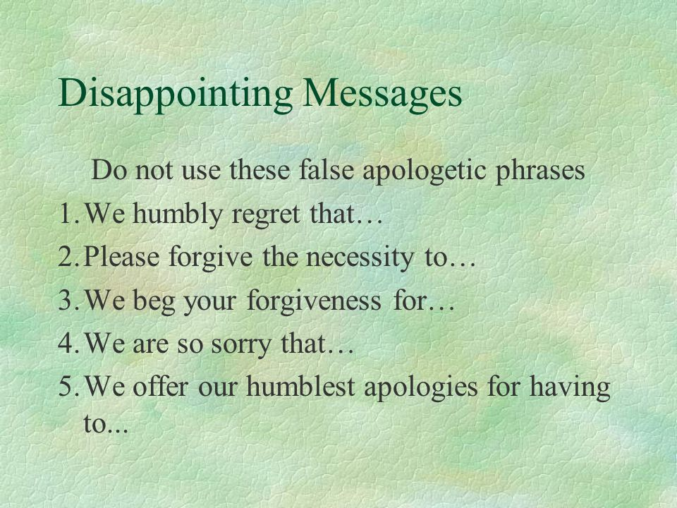 Disappointing Messages Do not use these false apologetic phrases 1.We humbly regret that… 2.Please forgive the necessity to… 3.We beg your forgiveness for… 4.We are so sorry that… 5.We offer our humblest apologies for having to...