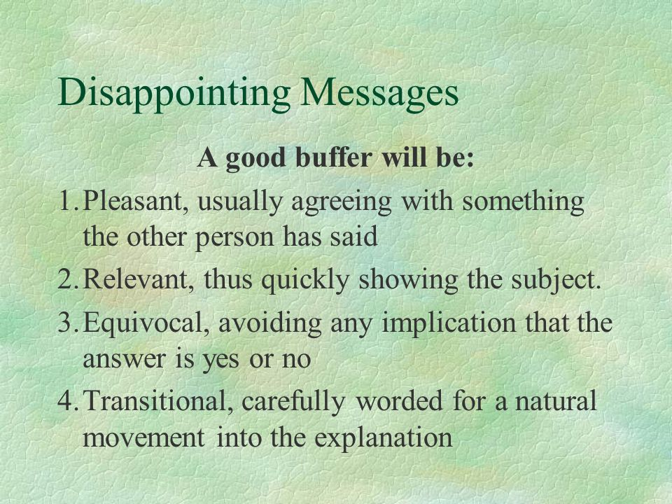 Disappointing Messages A good buffer will be: 1.Pleasant, usually agreeing with something the other person has said 2.Relevant, thus quickly showing the subject.