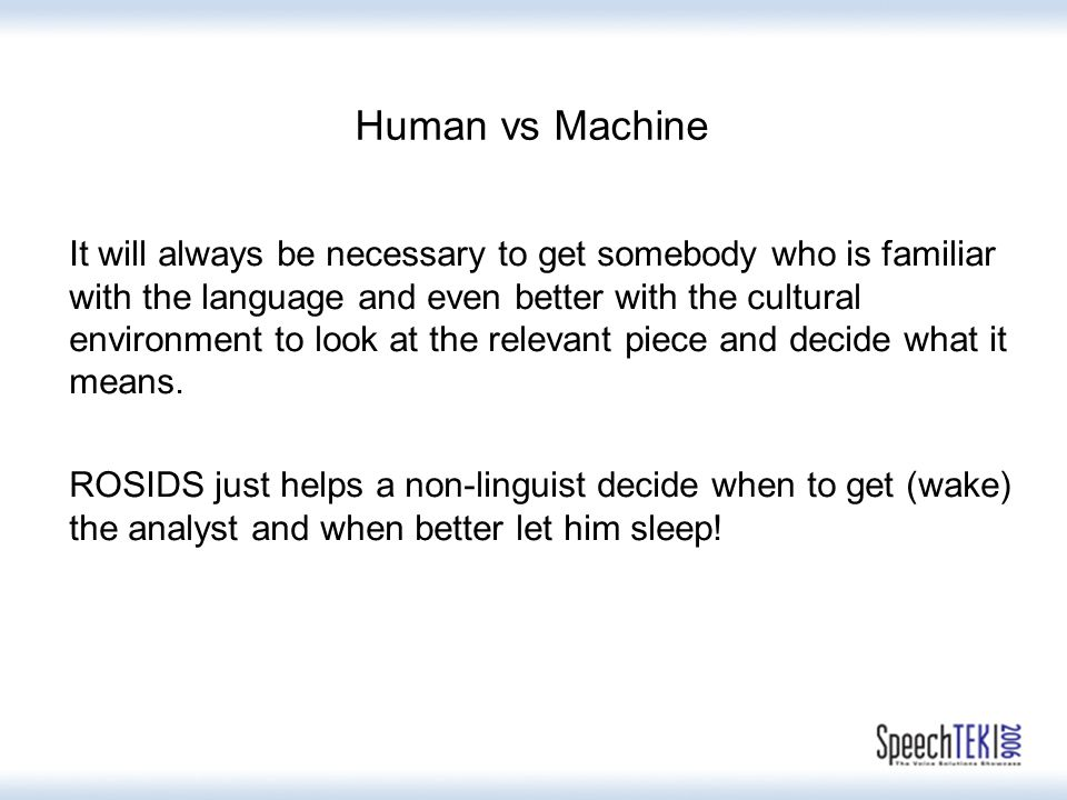 Human vs Machine It will always be necessary to get somebody who is familiar with the language and even better with the cultural environment to look at the relevant piece and decide what it means.