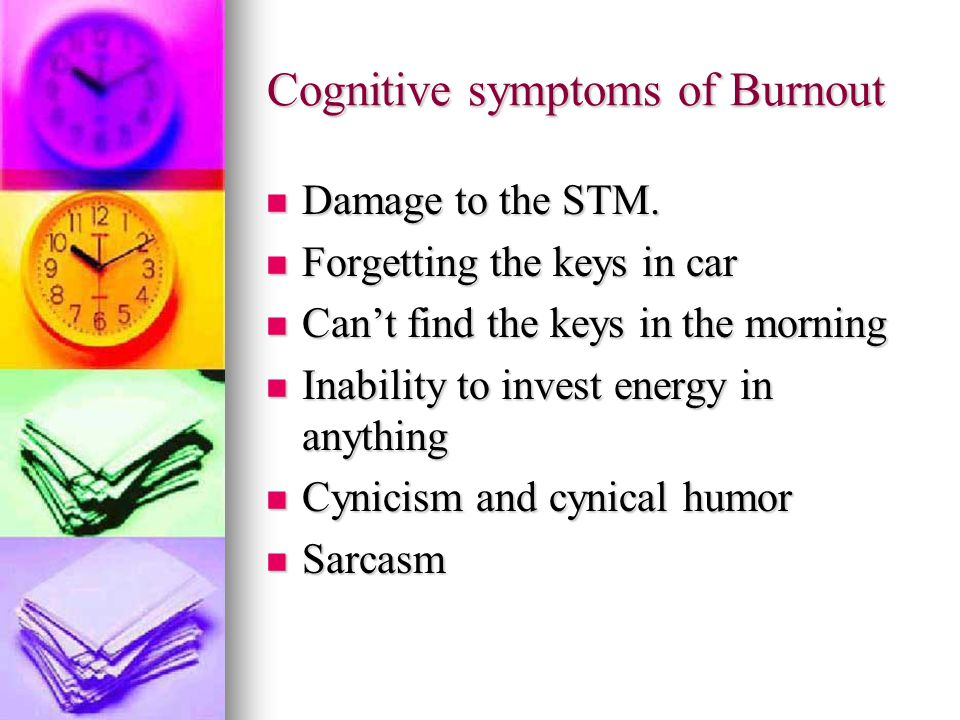 Cognitive symptoms of Burnout Damage to the STM. Damage to the STM.