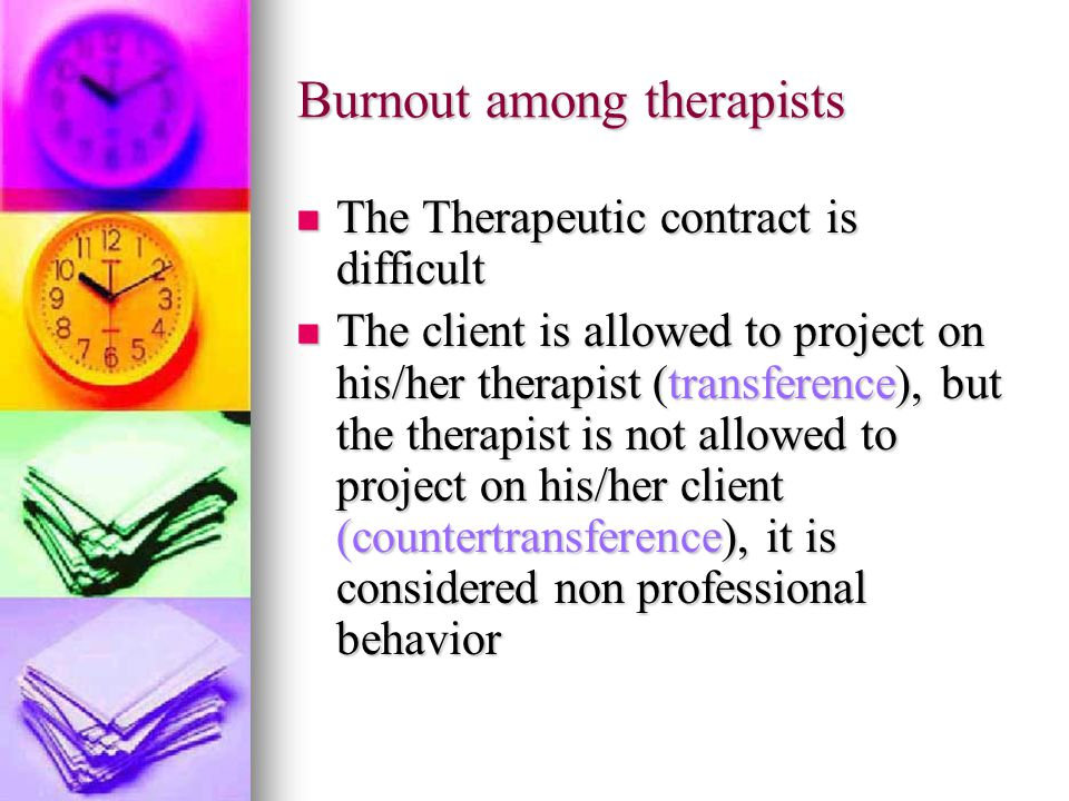 Burnout among therapists The Therapeutic contract is difficult The Therapeutic contract is difficult The client is allowed to project on his/her therapist (transference), but the therapist is not allowed to project on his/her client (countertransference), it is considered non professional behavior The client is allowed to project on his/her therapist (transference), but the therapist is not allowed to project on his/her client (countertransference), it is considered non professional behavior