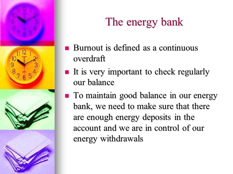 The energy bank Burnout is defined as a continuous overdraft Burnout is defined as a continuous overdraft It is very important to check regularly our balance It is very important to check regularly our balance To maintain good balance in our energy bank, we need to make sure that there are enough energy deposits in the account and we are in control of our energy withdrawals To maintain good balance in our energy bank, we need to make sure that there are enough energy deposits in the account and we are in control of our energy withdrawals