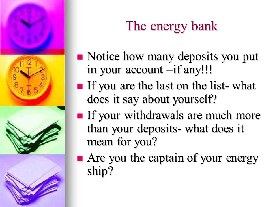 The energy bank Notice how many deposits you put in your account –if any!!.
