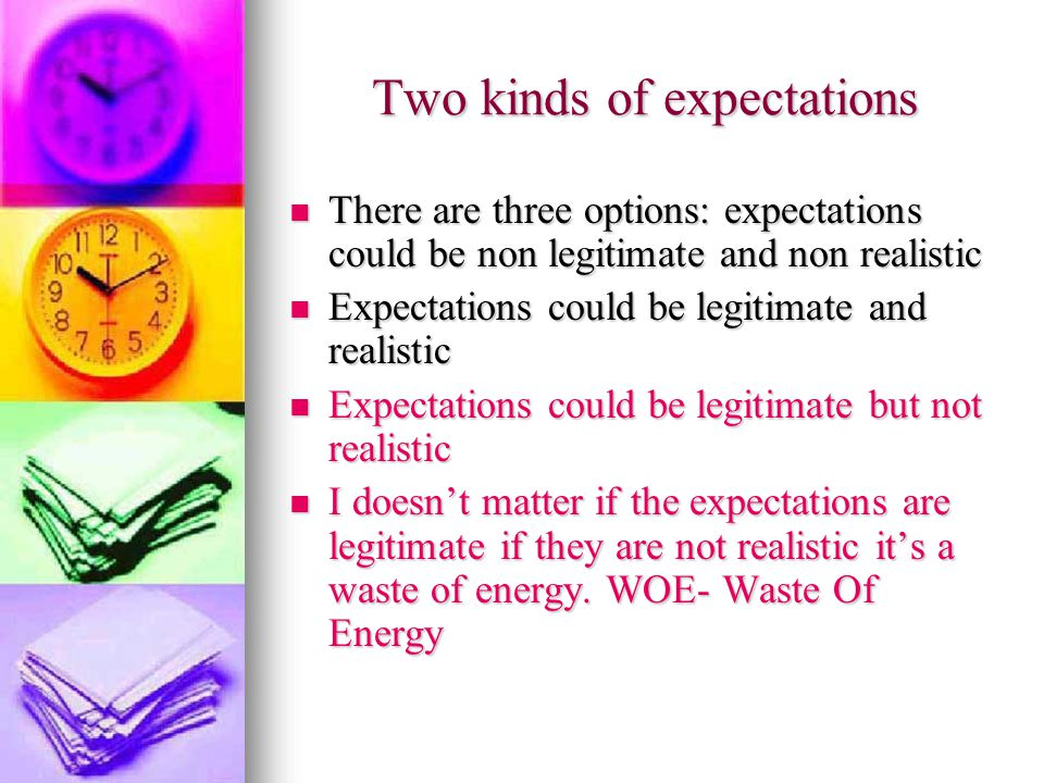 Two kinds of expectations There are three options: expectations could be non legitimate and non realistic There are three options: expectations could be non legitimate and non realistic Expectations could be legitimate and realistic Expectations could be legitimate and realistic Expectations could be legitimate but not realistic Expectations could be legitimate but not realistic I doesn't matter if the expectations are legitimate if they are not realistic it's a waste of energy.