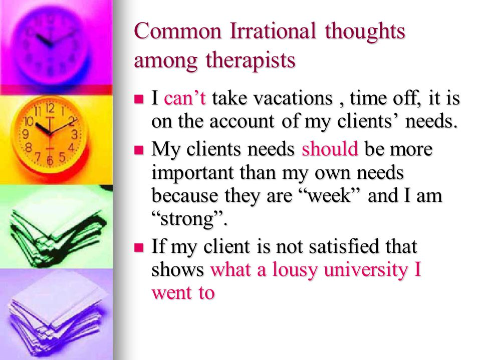 Common Irrational thoughts among therapists I can't take vacations, time off, it is on the account of my clients' needs.