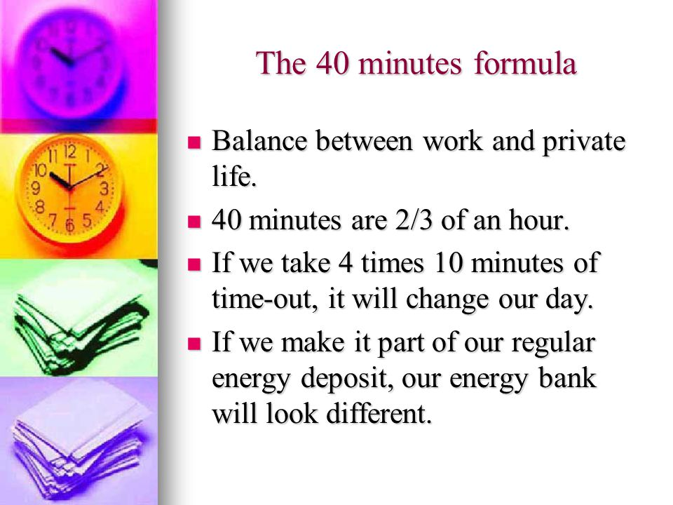 The 40 minutes formula Balance between work and private life.