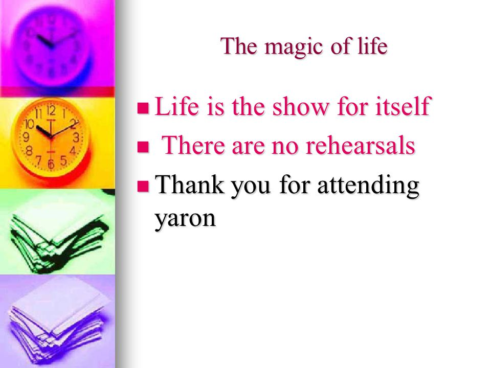 The magic of life Life is the show for itself Life is the show for itself There are no rehearsals There are no rehearsals Thank you for attending yaron Thank you for attending yaron