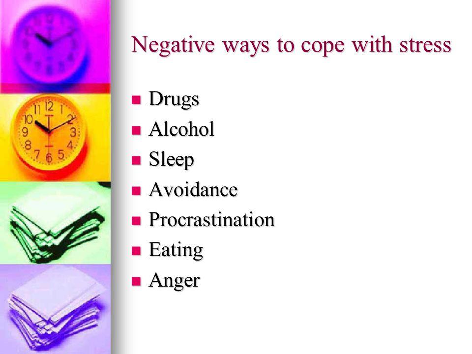 Negative ways to cope with stress Drugs Drugs Alcohol Alcohol Sleep Sleep Avoidance Avoidance Procrastination Procrastination Eating Eating Anger Anger