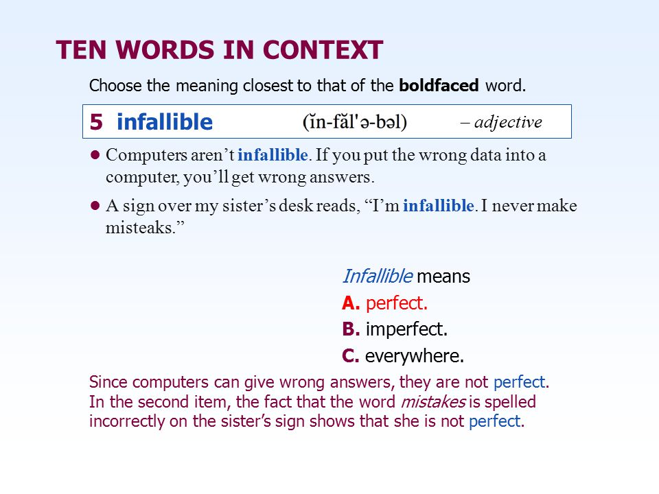 TEN WORDS IN CONTEXT Choose the meaning closest to that of the boldfaced word. Infallible means A. perfect. B. imperfect. C. everywhere. Computers are