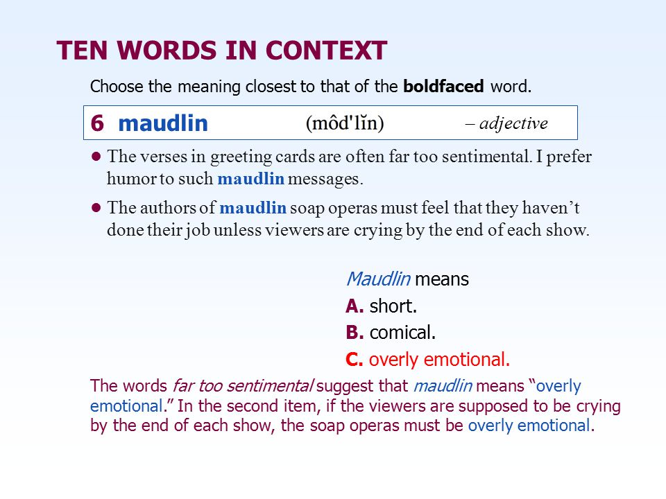 TEN WORDS IN CONTEXT Choose the meaning closest to that of the boldfaced word. Maudlin means A. short. B. comical. C. overly emotional. The verses in