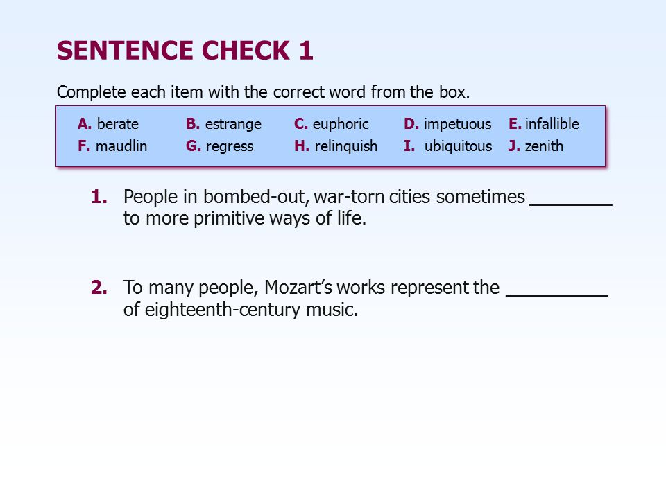 SENTENCE CHECK 1 Complete each item with the correct word from the box. A. berateB. estrangeC. euphoricD. impetuousE.infallible F. maudlinG. regressH.