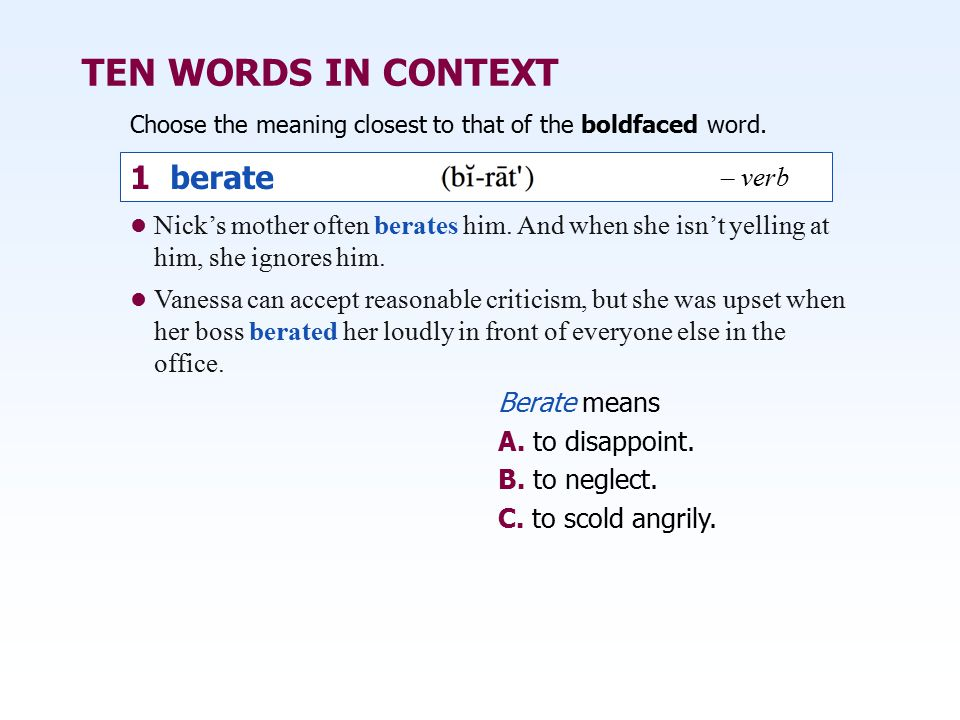 TEN WORDS IN CONTEXT Choose the meaning closest to that of the boldfaced word. 1 berate Berate means A. to disappoint. B. to neglect. C. to scold angr