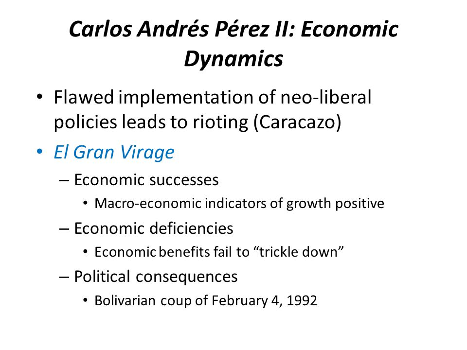 Carlos Andrés Pérez II: Economic Dynamics Flawed implementation of neo-liberal policies leads to rioting (Caracazo) El Gran Virage – Economic successes Macro-economic indicators of growth positive – Economic deficiencies Economic benefits fail to trickle down – Political consequences Bolivarian coup of February 4, 1992