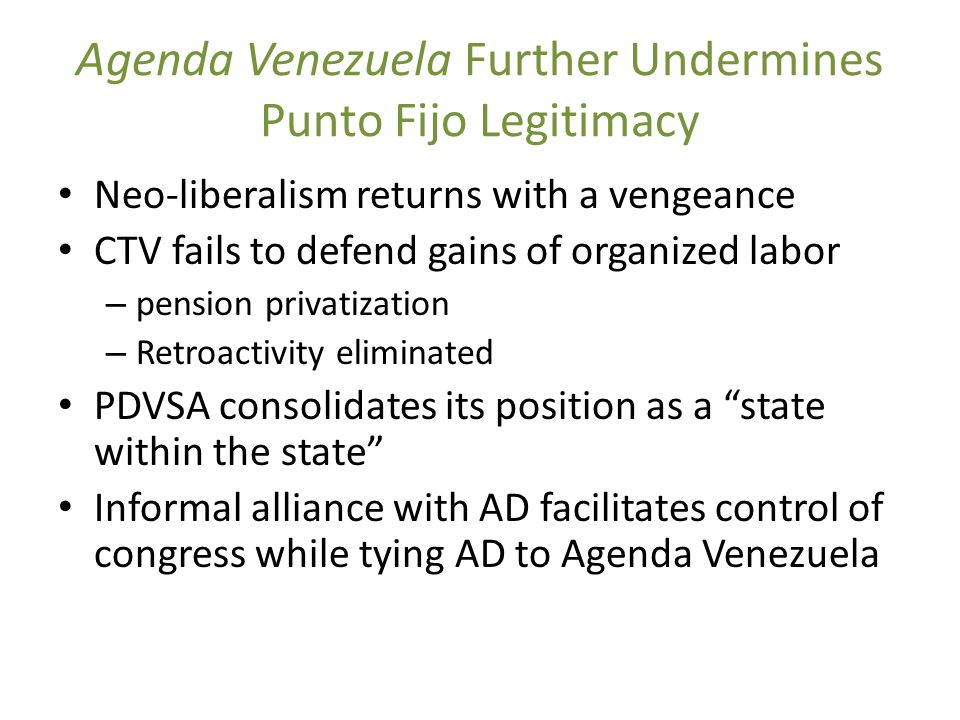 Agenda Venezuela Further Undermines Punto Fijo Legitimacy Neo-liberalism returns with a vengeance CTV fails to defend gains of organized labor – pension privatization – Retroactivity eliminated PDVSA consolidates its position as a state within the state Informal alliance with AD facilitates control of congress while tying AD to Agenda Venezuela