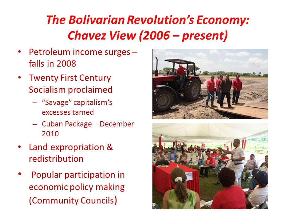 The Bolivarian Revolution's Economy: Chavez View (2006 – present) Petroleum income surges – falls in 2008 Twenty First Century Socialism proclaimed – Savage capitalism's excesses tamed – Cuban Package – December 2010 Land expropriation & redistribution Popular participation in economic policy making (Community Councils )