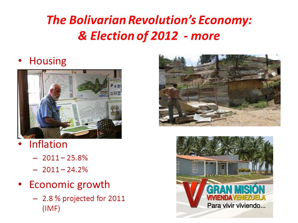 The Bolivarian Revolution's Economy: & Election of 2012 - more Housing Inflation – 2011 – 25.8% – 2011 – 24.2% Economic growth – 2.8 % projected for 2011 (IMF)