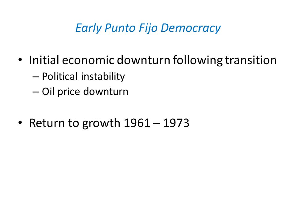 Early Punto Fijo Democracy Initial economic downturn following transition – Political instability – Oil price downturn Return to growth 1961 – 1973