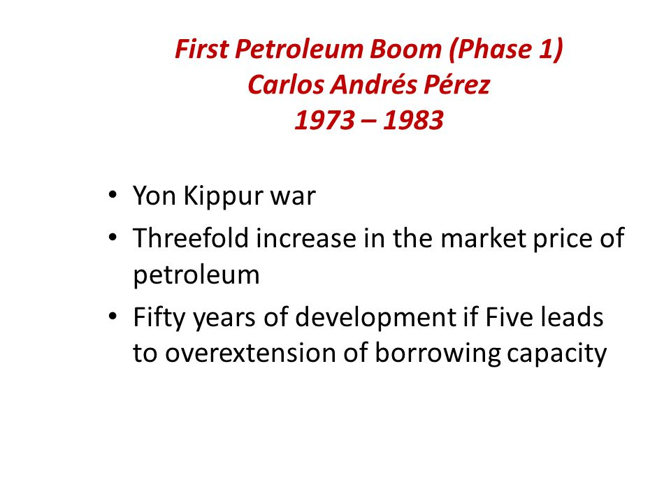 First Petroleum Boom (Phase 1) Carlos Andrés Pérez 1973 – 1983 Yon Kippur war Threefold increase in the market price of petroleum Fifty years of development if Five leads to overextension of borrowing capacity