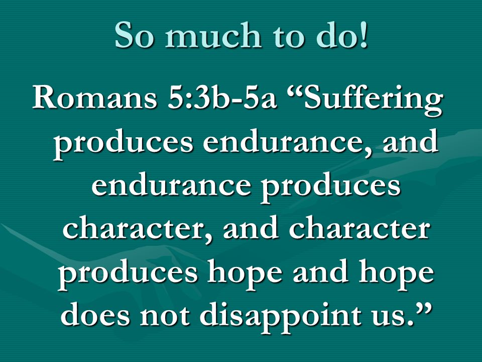 "So much to do! Romans 5:3b-5a ""Suffering produces endurance, and endurance produces character, and character produces hope and hope does not disappoin"