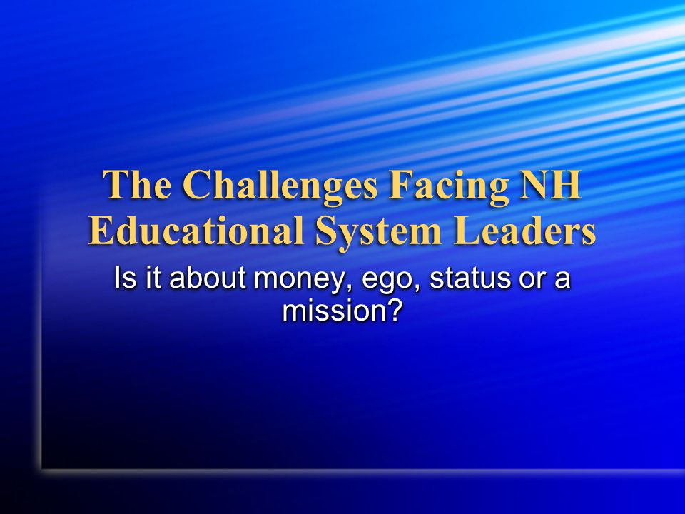 The Challenges Facing NH Educational System Leaders Is it about money, ego, status or a mission
