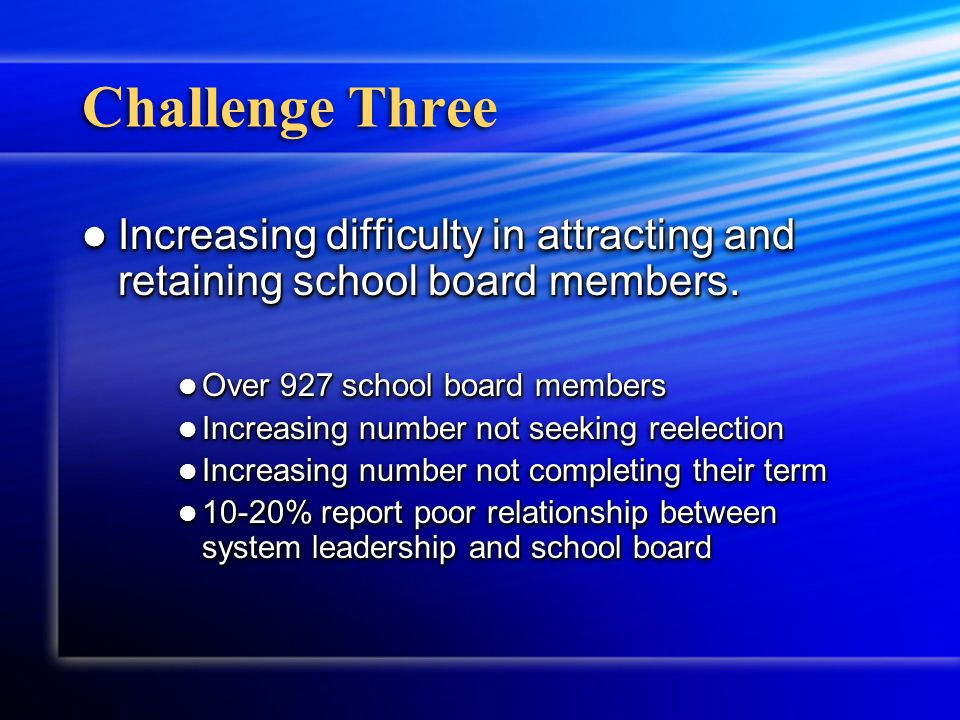Challenge Three Increasing difficulty in attracting and retaining school board members.