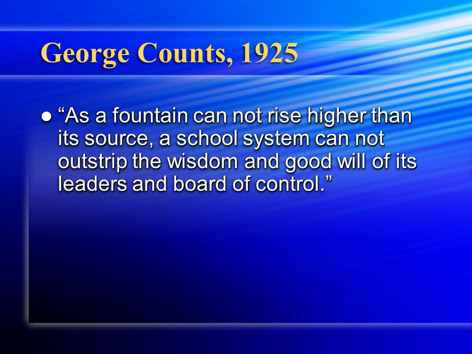George Counts, 1925 As a fountain can not rise higher than its source, a school system can not outstrip the wisdom and good will of its leaders and board of control. As a fountain can not rise higher than its source, a school system can not outstrip the wisdom and good will of its leaders and board of control.