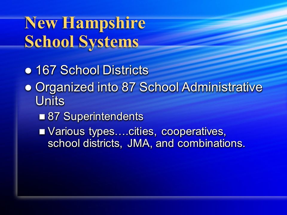 New Hampshire School Systems 167 School Districts 167 School Districts Organized into 87 School Administrative Units Organized into 87 School Administrative Units 87 Superintendents 87 Superintendents Various types….cities, cooperatives, school districts, JMA, and combinations.