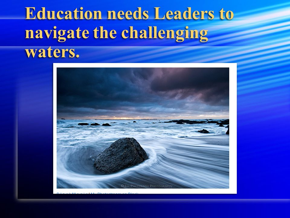 Education needs Leaders to navigate the challenging waters.