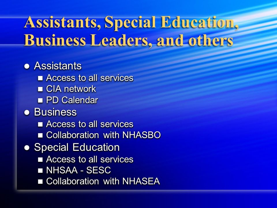 Assistants, Special Education, Business Leaders, and others Assistants Assistants Access to all services Access to all services CIA network CIA network PD Calendar PD Calendar Business Business Access to all services Access to all services Collaboration with NHASBO Collaboration with NHASBO Special Education Special Education Access to all services Access to all services NHSAA - SESC NHSAA - SESC Collaboration with NHASEA Collaboration with NHASEA Assistants Assistants Access to all services Access to all services CIA network CIA network PD Calendar PD Calendar Business Business Access to all services Access to all services Collaboration with NHASBO Collaboration with NHASBO Special Education Special Education Access to all services Access to all services NHSAA - SESC NHSAA - SESC Collaboration with NHASEA Collaboration with NHASEA
