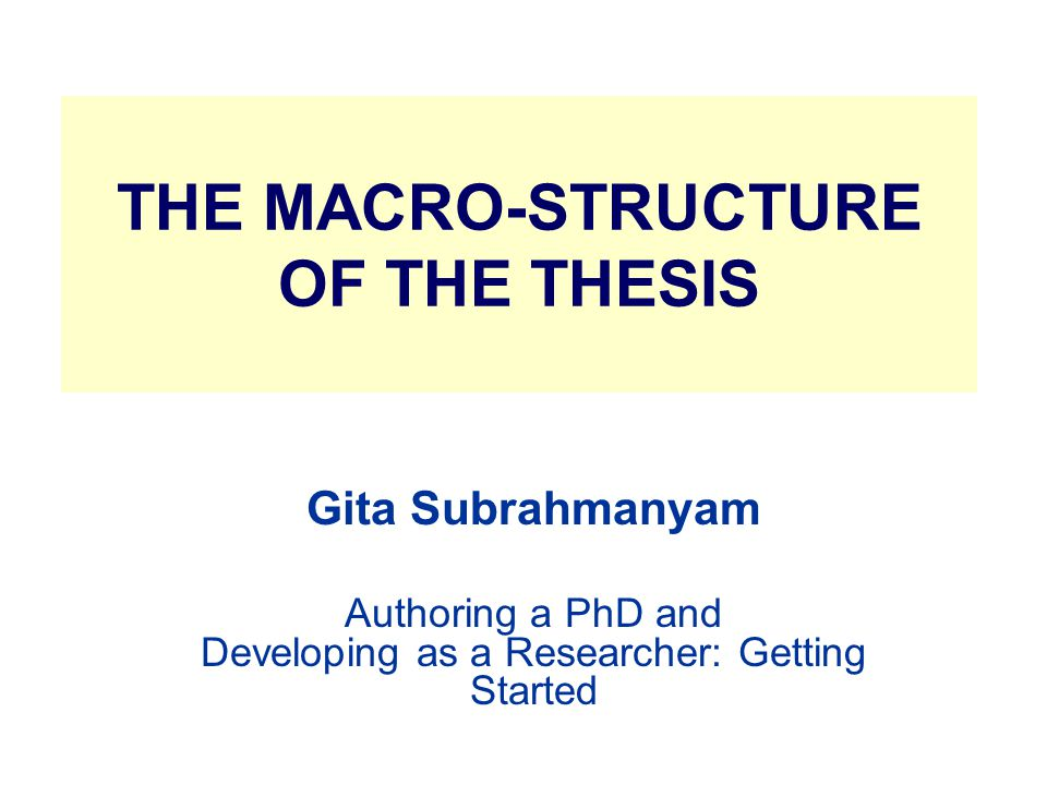 THE MACRO-STRUCTURE OF THE THESIS Gita Subrahmanyam Authoring a PhD and Developing as a Researcher: Getting Started