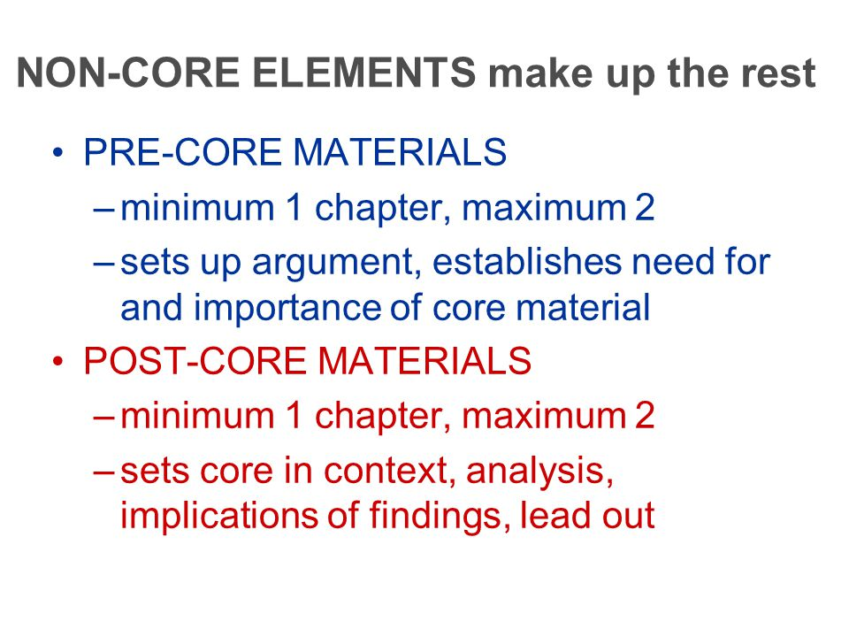 NON-CORE ELEMENTS make up the rest PRE-CORE MATERIALS –minimum 1 chapter, maximum 2 –sets up argument, establishes need for and importance of core material POST-CORE MATERIALS –minimum 1 chapter, maximum 2 –sets core in context, analysis, implications of findings, lead out