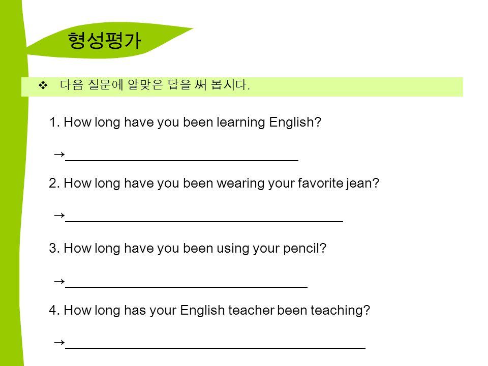 형성평가  다음 질문에 알맞은 답을 써 봅시다. 1. How long have you been learning English.