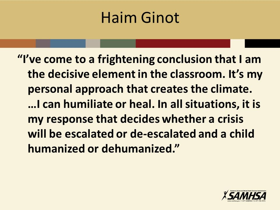 Haim Ginot I've come to a frightening conclusion that I am the decisive element in the classroom.