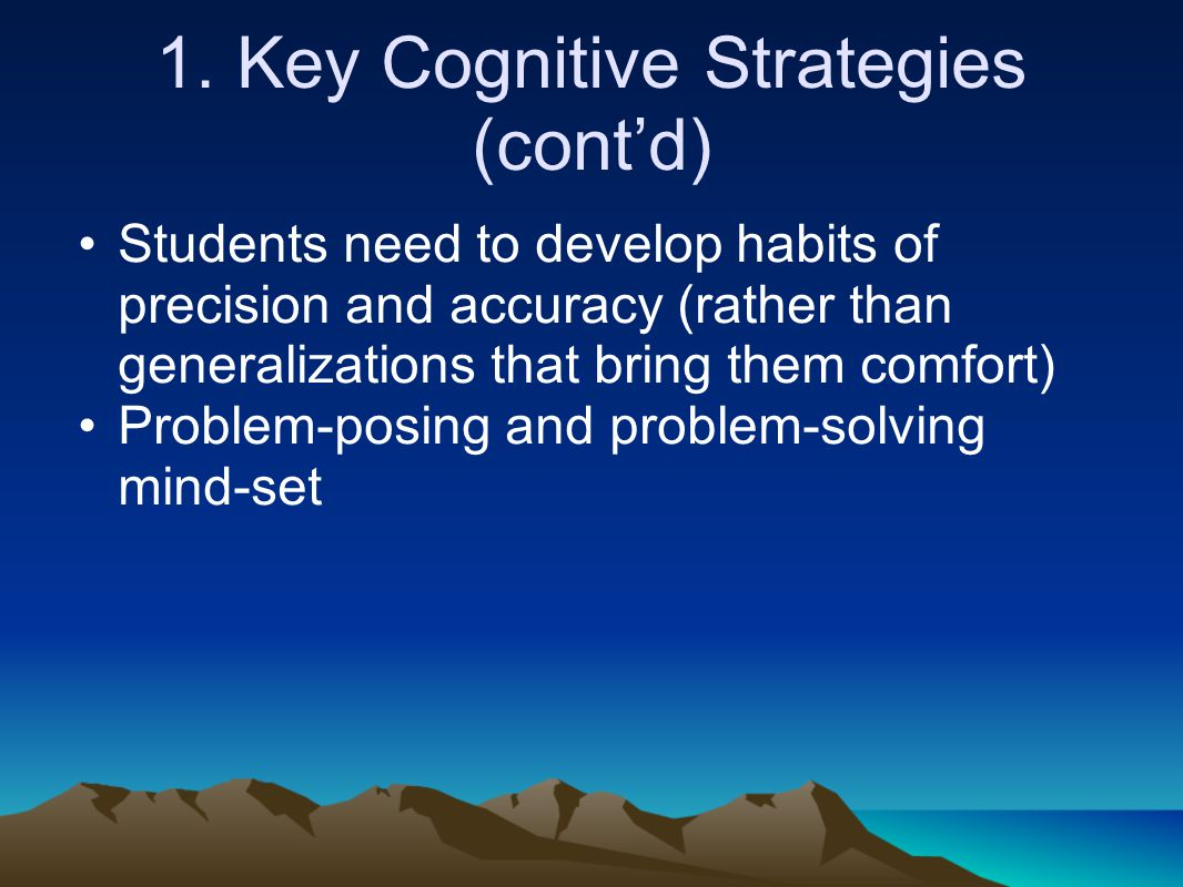 1. Key Cognitive Strategies (cont'd) Students need to develop habits of precision and accuracy (rather than generalizations that bring them comfort) P
