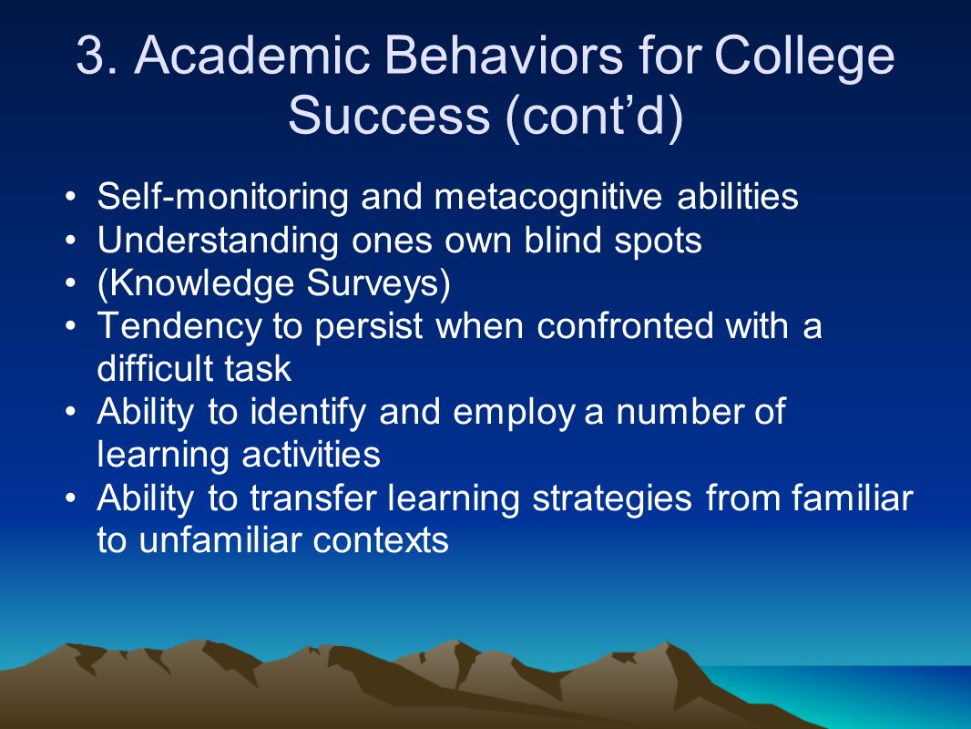 3. Academic Behaviors for College Success (cont'd) Self-monitoring and metacognitive abilities Understanding ones own blind spots (Knowledge Surveys)