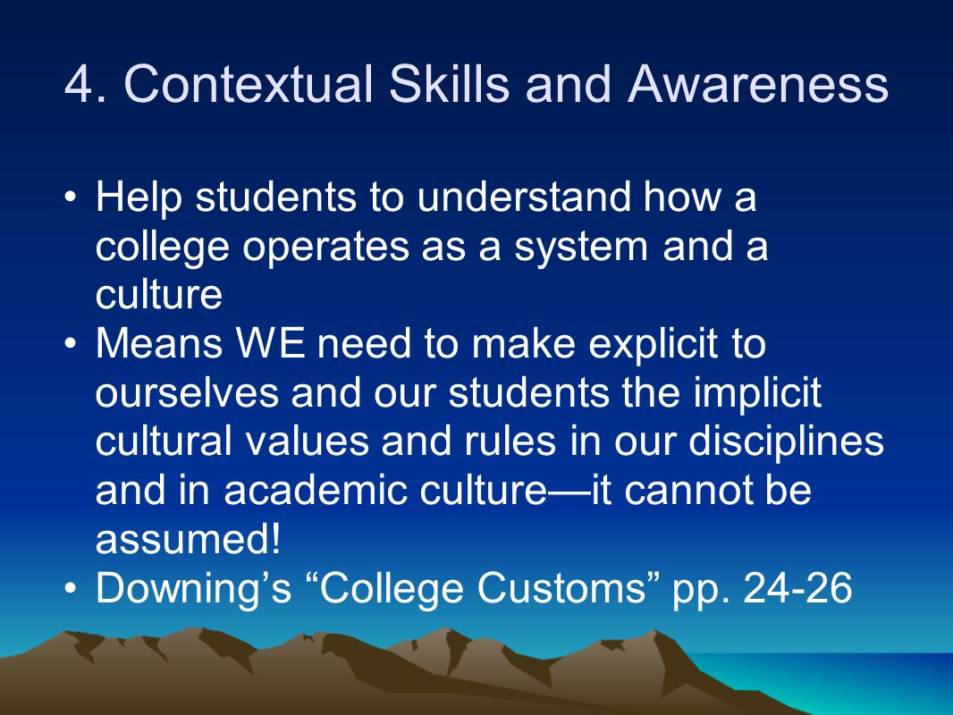 4. Contextual Skills and Awareness Help students to understand how a college operates as a system and a culture Means WE need to make explicit to ours