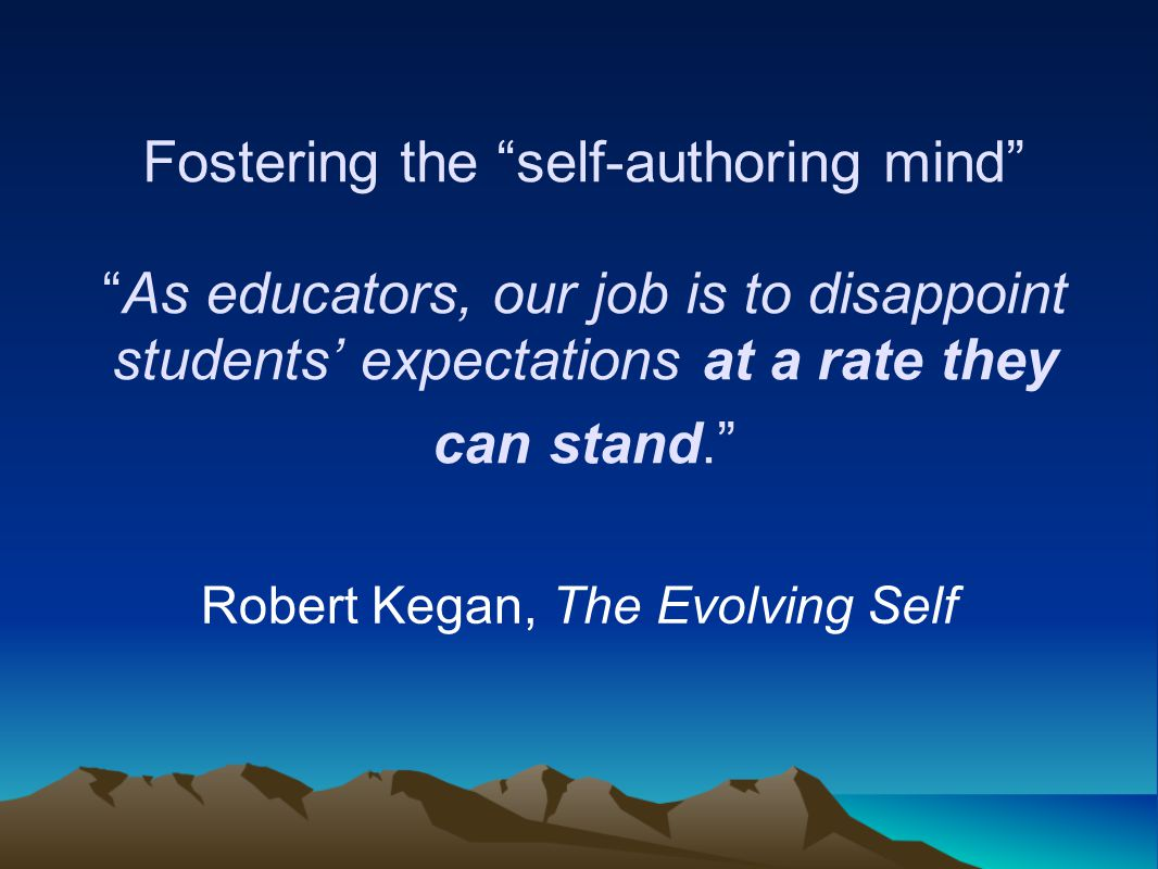 Fostering the self-authoring mind As educators, our job is to disappoint students' expectations at a rate they can stand. Robert Kegan, The Evolving Self