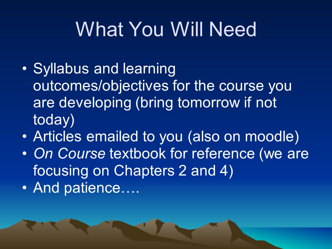 What You Will Need Syllabus and learning outcomes/objectives for the course you are developing (bring tomorrow if not today) Articles emailed to you (also on moodle) On Course textbook for reference (we are focusing on Chapters 2 and 4) And patience….