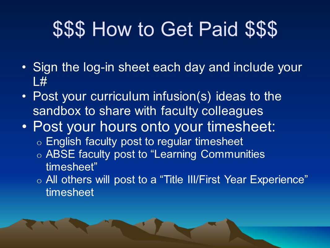 $$$ How to Get Paid $$$ Sign the log-in sheet each day and include your L# Post your curriculum infusion(s) ideas to the sandbox to share with faculty colleagues Post your hours onto your timesheet: o English faculty post to regular timesheet o ABSE faculty post to Learning Communities timesheet o All others will post to a Title III/First Year Experience timesheet