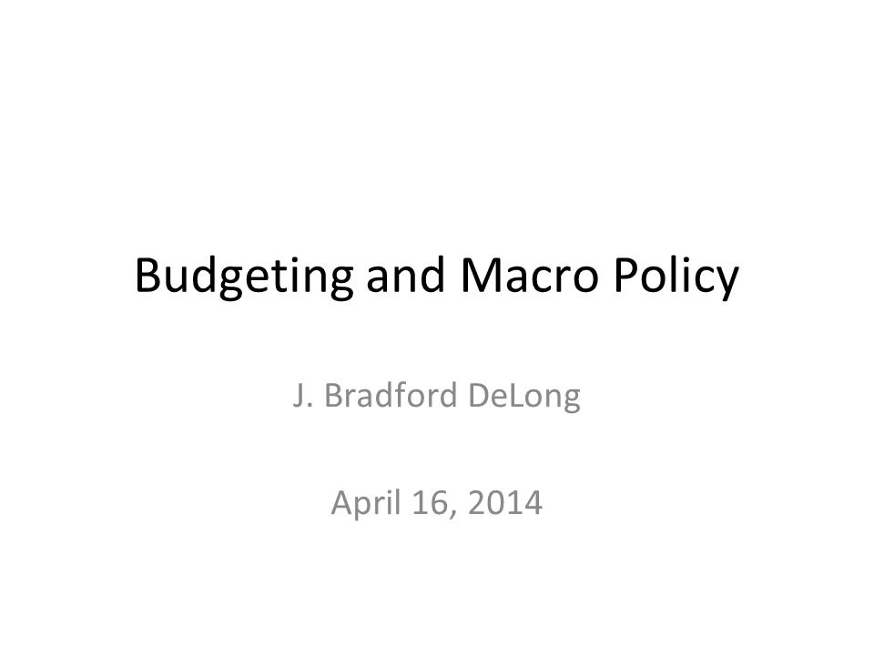 Budgeting and Macro Policy J. Bradford DeLong April 16, 2014