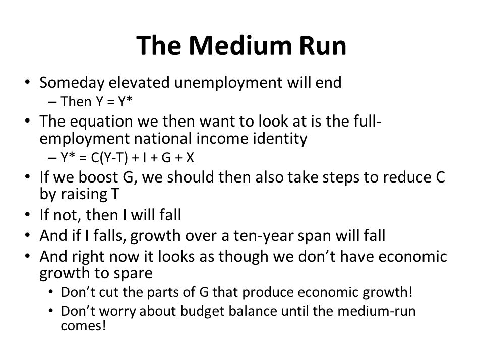 The Medium Run Someday elevated unemployment will end – Then Y = Y* The equation we then want to look at is the full- employment national income identity – Y* = C(Y-T) + I + G + X If we boost G, we should then also take steps to reduce C by raising T If not, then I will fall And if I falls, growth over a ten-year span will fall And right now it looks as though we don't have economic growth to spare Don't cut the parts of G that produce economic growth.