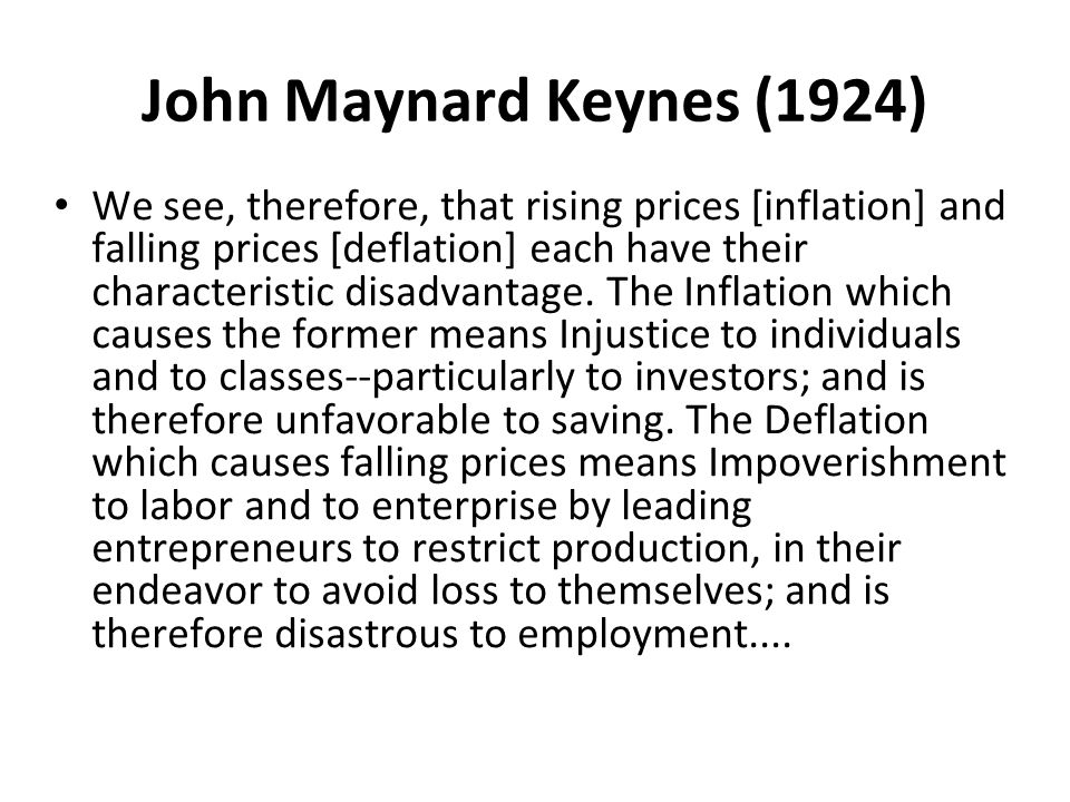 John Maynard Keynes (1924) We see, therefore, that rising prices [inflation] and falling prices [deflation] each have their characteristic disadvantage.