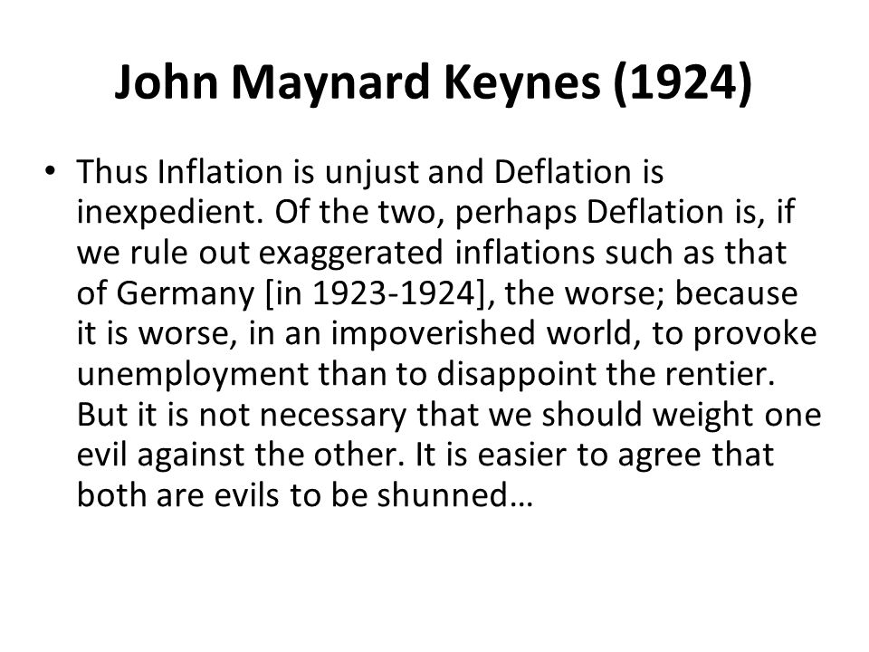 John Maynard Keynes (1924) Thus Inflation is unjust and Deflation is inexpedient.