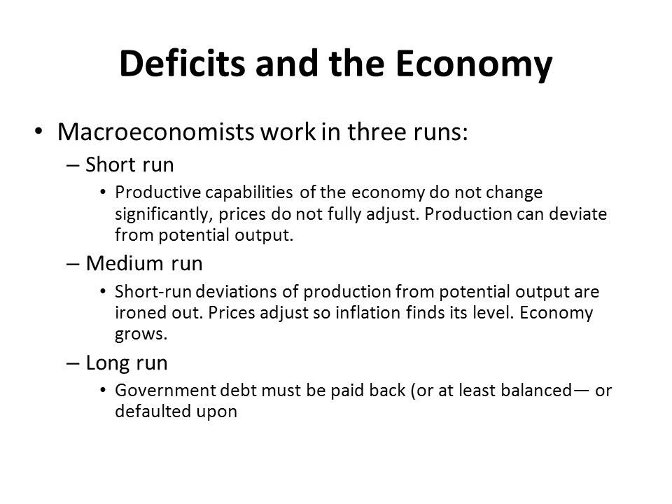 Deficits and the Economy Macroeconomists work in three runs: – Short run Productive capabilities of the economy do not change significantly, prices do not fully adjust.