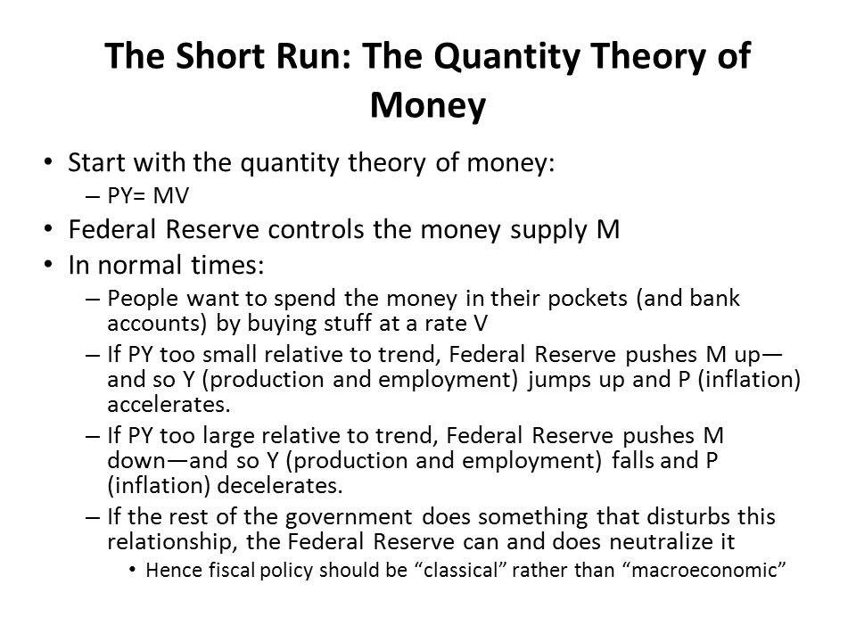 The Short Run: The Quantity Theory of Money Start with the quantity theory of money: – PY= MV Federal Reserve controls the money supply M In normal times: – People want to spend the money in their pockets (and bank accounts) by buying stuff at a rate V – If PY too small relative to trend, Federal Reserve pushes M up— and so Y (production and employment) jumps up and P (inflation) accelerates.