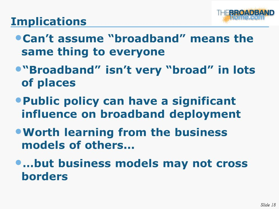 Slide 18 Implications Can't assume broadband means the same thing to everyone Broadband isn't very broad in lots of places Public policy can have a significant influence on broadband deployment Worth learning from the business models of others...