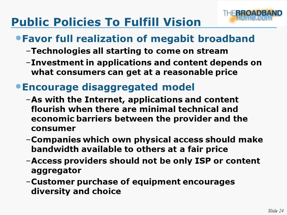 Slide 24 Public Policies To Fulfill Vision Favor full realization of megabit broadband –Technologies all starting to come on stream –Investment in applications and content depends on what consumers can get at a reasonable price Encourage disaggregated model –As with the Internet, applications and content flourish when there are minimal technical and economic barriers between the provider and the consumer –Companies which own physical access should make bandwidth available to others at a fair price –Access providers should not be only ISP or content aggregator –Customer purchase of equipment encourages diversity and choice