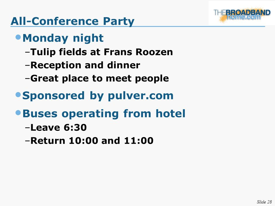 Slide 28 All-Conference Party Monday night –Tulip fields at Frans Roozen –Reception and dinner –Great place to meet people Sponsored by pulver.com Buses operating from hotel –Leave 6:30 –Return 10:00 and 11:00