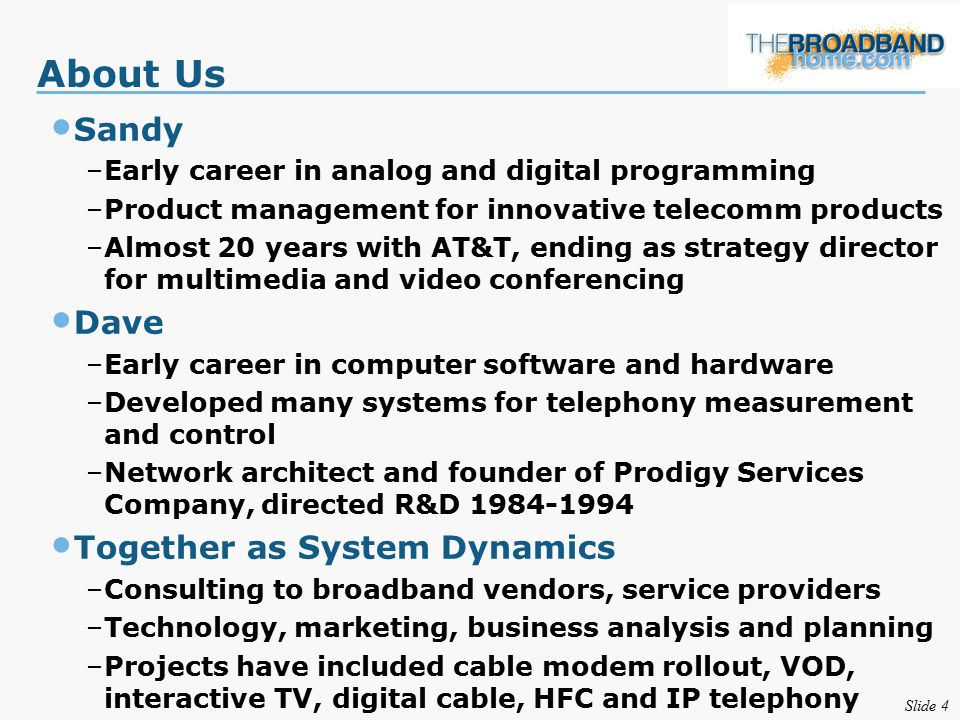 Slide 4 About Us Sandy –Early career in analog and digital programming –Product management for innovative telecomm products –Almost 20 years with AT&T, ending as strategy director for multimedia and video conferencing Dave –Early career in computer software and hardware –Developed many systems for telephony measurement and control –Network architect and founder of Prodigy Services Company, directed R&D 1984-1994 Together as System Dynamics –Consulting to broadband vendors, service providers –Technology, marketing, business analysis and planning –Projects have included cable modem rollout, VOD, interactive TV, digital cable, HFC and IP telephony